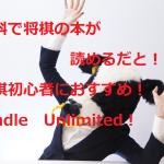 将棋初心者が無料で定跡書・本を読むならKindle Unlimited(キンドルアンリミテッド)がおすすめ!